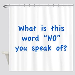 "What is this word ""No"" you speak of? Shower Curtai"