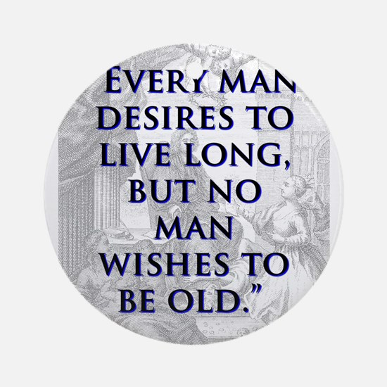 Every Man Desires To Live Long - J Swift Round Orn