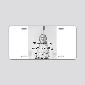 Sitting Bull - If We Must Die Aluminum License Pla