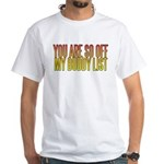 You are so OFF my buddy list White T-Shirt