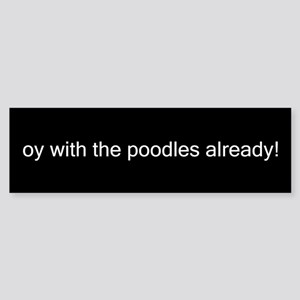 oy with the poodles already! Bumper Sticker
