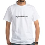 Orgies Happen... White T-Shirt