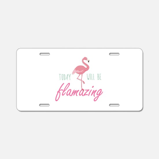 Today Will Be Flamazing Aluminum License Plate