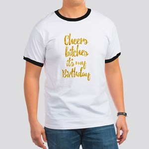 Cheers Bitches It's My Birthday Gold Ringer T