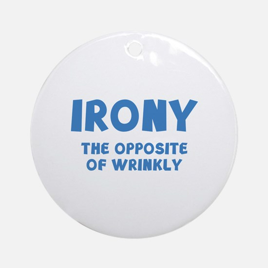 IRONY the opposite of wrinkly Ornament (Round)