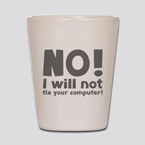 NO! I will not fix your computer! Shot Glass