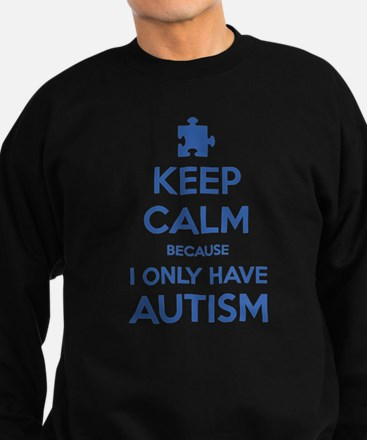 Keep Calm Because I Only Have Autism Sweatshirt
