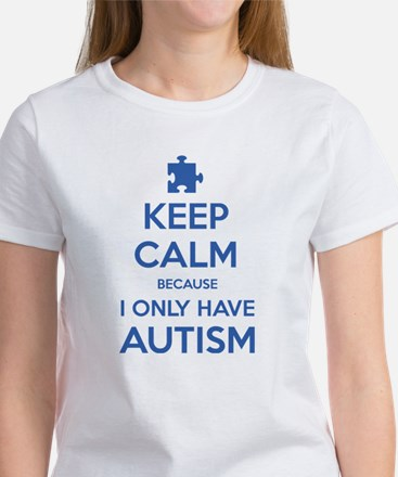 Keep Calm Because I Only Have Autism Women's T-Shi