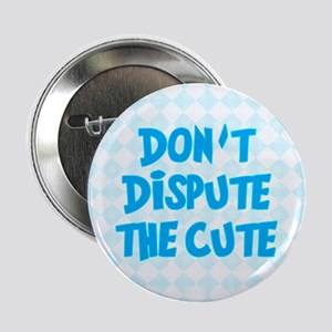 "Don't Dispute The Cute 2.25"" Button"