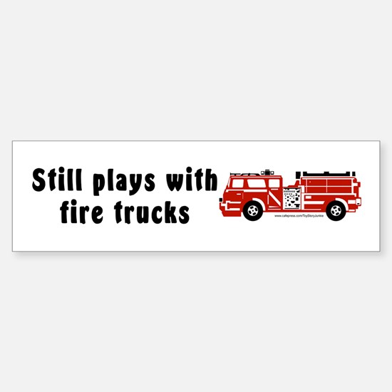 """Still plays with fire trucks"" Bumper Bumper Bumper Sticker"