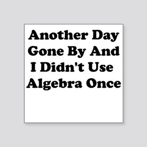 ANOTHER DAY GONE BY AND I DIDNT USE ALGEBRA ONCE S