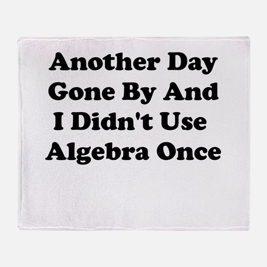 ANOTHER DAY GONE BY AND I DIDNT USE ALGEBRA ONCE T
