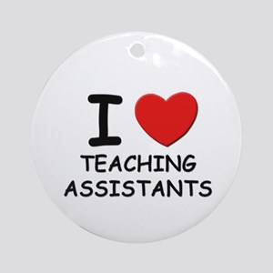 I love teaching assistants Ornament (Round)