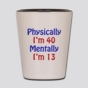 Physically 40, Mentally 13 Shot Glass