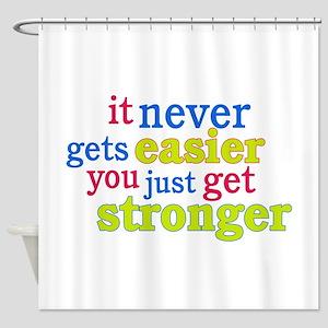 It Never Gets Easier, You Just Get Stronger Shower
