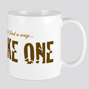 If you can't find a way... MAKE ONE Mug