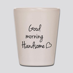 Good morning Handsome Shot Glass