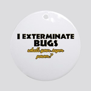 I Exterminate Bugs what's your super power Ornamen