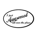 I Just Awesomed All Over The Place Oval Car Magnet