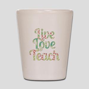 Live Love Teach Shot Glass