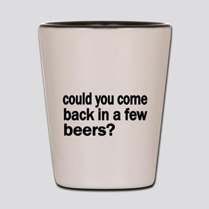 could you come back in a few beers Shot Glass