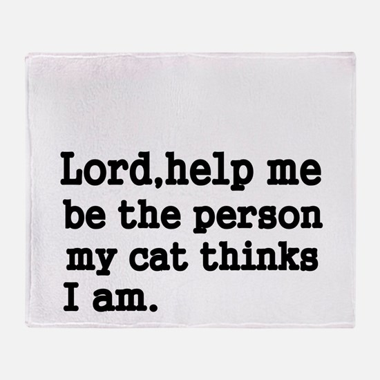 Lord,help me be the person my cat thinks I am Thro