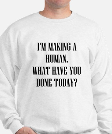 IM MAKING A HUMAN WHAT HAVE TODAY Sweatshirt
