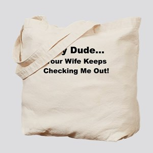 HEY DUDE YOUR WIFE KEEPS CHECKING ME OUT Tote Bag