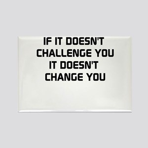 If it doesnt challenge you, it doesnt change you R