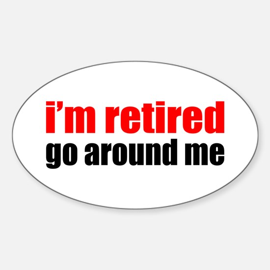 I'm Retired Go Around Me Sticker (Oval)
