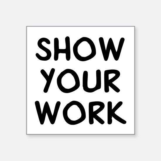 "Show Work Square Sticker 3"" x 3"""