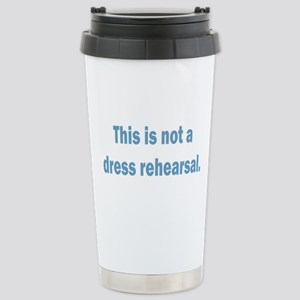 Not a Dress Rehearsal Stainless Steel Travel Mug