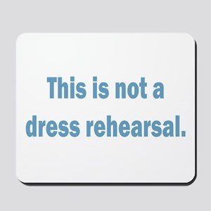 Not a Dress Rehearsal Mousepad