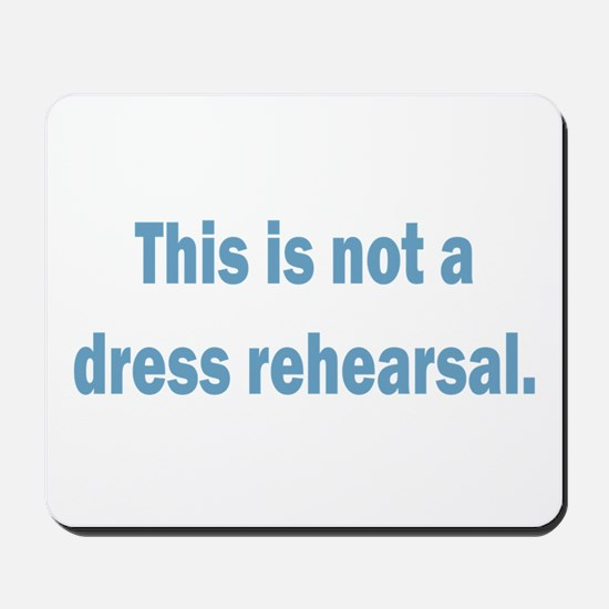 Not a Dress Rehearsal Mousepad