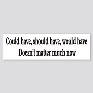 Could have, should have, woul Bumper Sticker