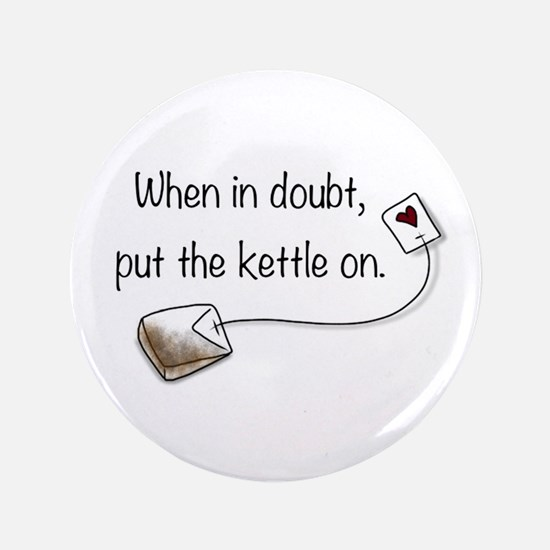 """When in doubt, put the kettle on. 3.5"""" Button"""