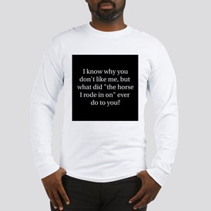 I know why you don't like me, Long Sleeve T-Shirt