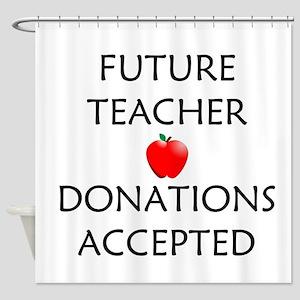 Future Teacher - Donations Accepted Shower Curtain