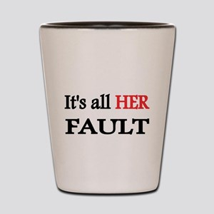 Its all HER Fault Shot Glass