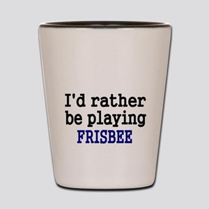 Id rather be playing FRISBEE Shot Glass