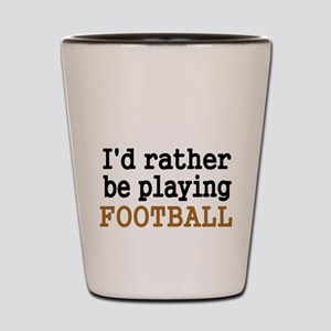 Id rather be playing FOOTBALL Shot Glass