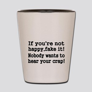 If youre not happy fake it Shot Glass