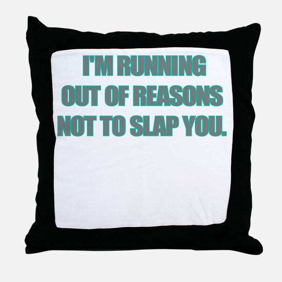 IM RUNNING OUT OF REASONS NOT TO SLAP YOU Throw Pi