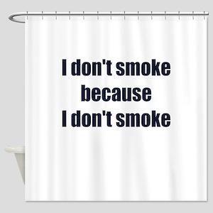 I DONT SMOKE BECAUSE I DONT SMOKE Shower Curtain