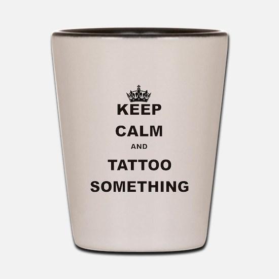 KEEP CALM AND TATTOO SOMETHING Shot Glass