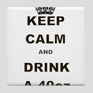 KEEP CALM AND DRINK A 40 OZ Tile Coaster