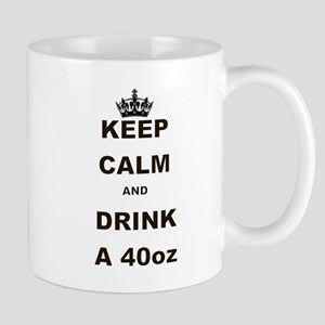 KEEP CALM AND DRINK A 40 OZ Mug