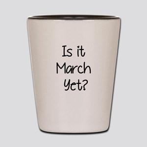 IS IT MARCH? Shot Glass