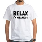 Relax, I'm Hilarious White T-Shirt