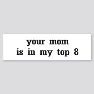 Your mom is in my top 8 Bumper Sticker